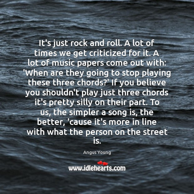 It's just rock and roll. A lot of times we get criticized Angus Young Picture Quote