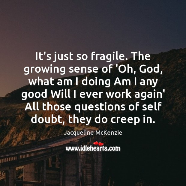 It's just so fragile. The growing sense of 'Oh, God, what am Image