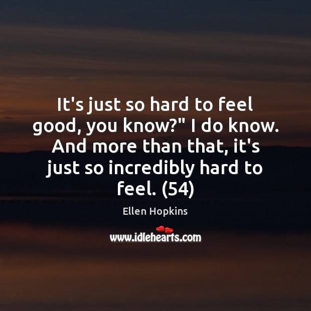 "It's just so hard to feel good, you know?"" I do know. Ellen Hopkins Picture Quote"