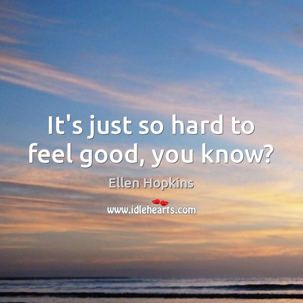It's just so hard to feel good, you know? Ellen Hopkins Picture Quote