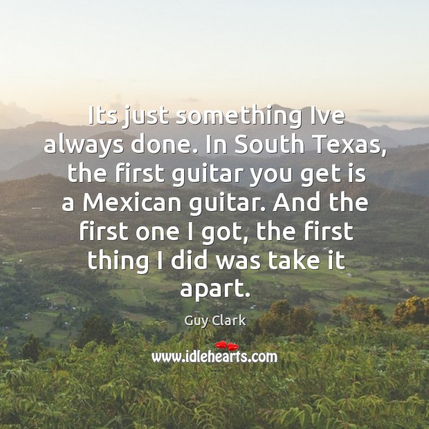 Its just something Ive always done. In South Texas, the first guitar Image