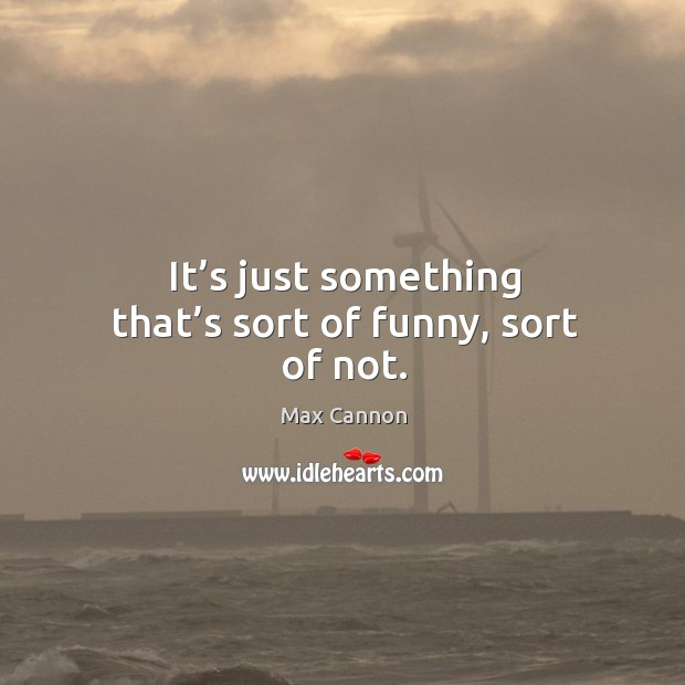 It's just something that's sort of funny, sort of not. Max Cannon Picture Quote