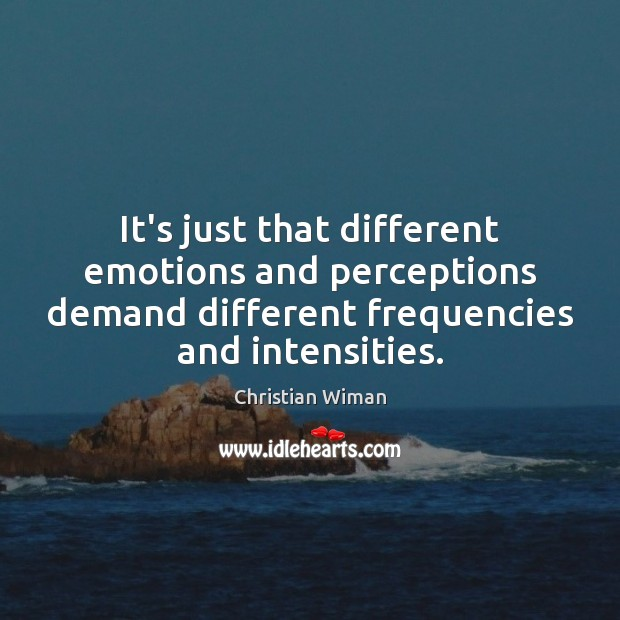 It's just that different emotions and perceptions demand different frequencies and intensities. Image