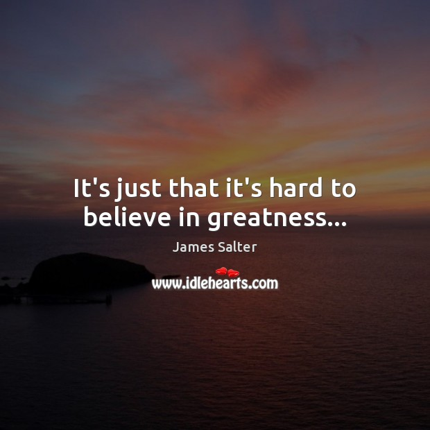 It's just that it's hard to believe in greatness… James Salter Picture Quote