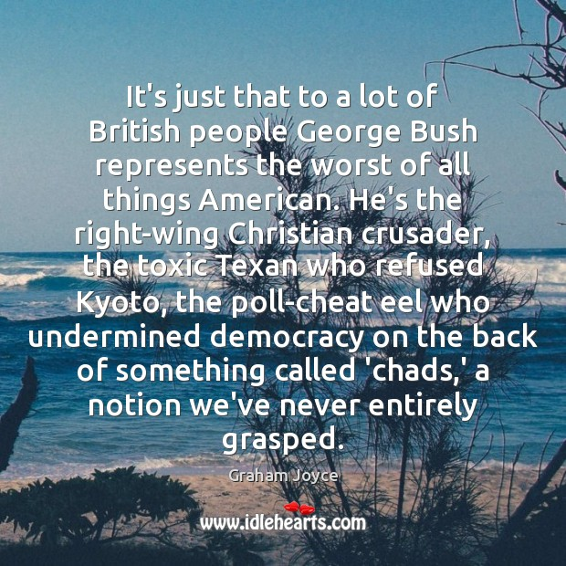 It's just that to a lot of British people George Bush represents Image