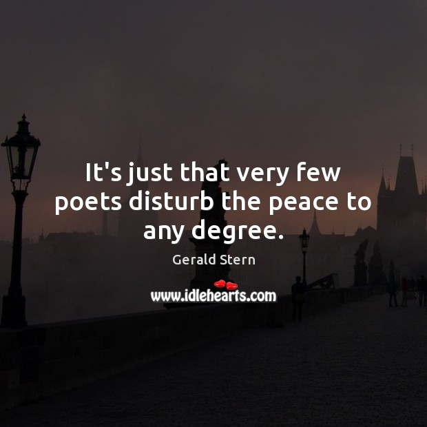 It's just that very few poets disturb the peace to any degree. Gerald Stern Picture Quote