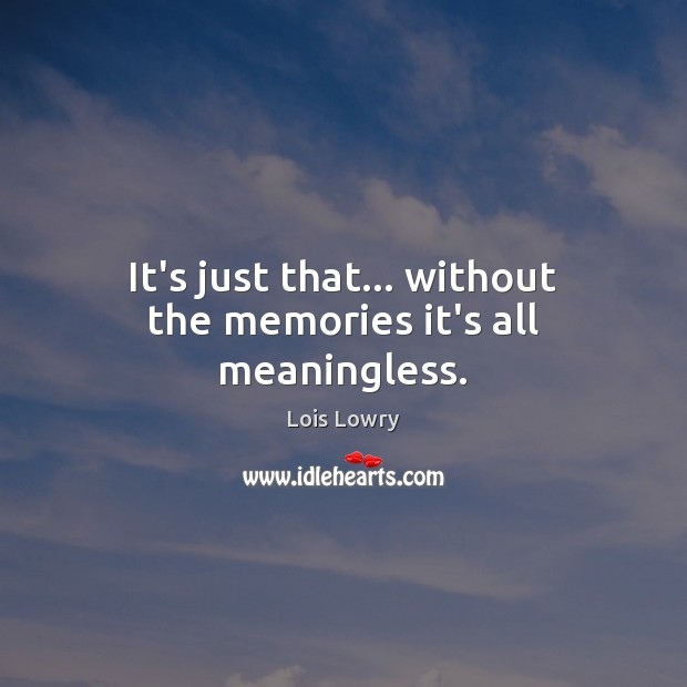 It's just that… without the memories it's all meaningless. Lois Lowry Picture Quote