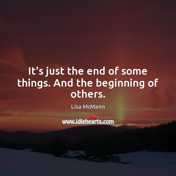 It's just the end of some things. And the beginning of others. Lisa McMann Picture Quote