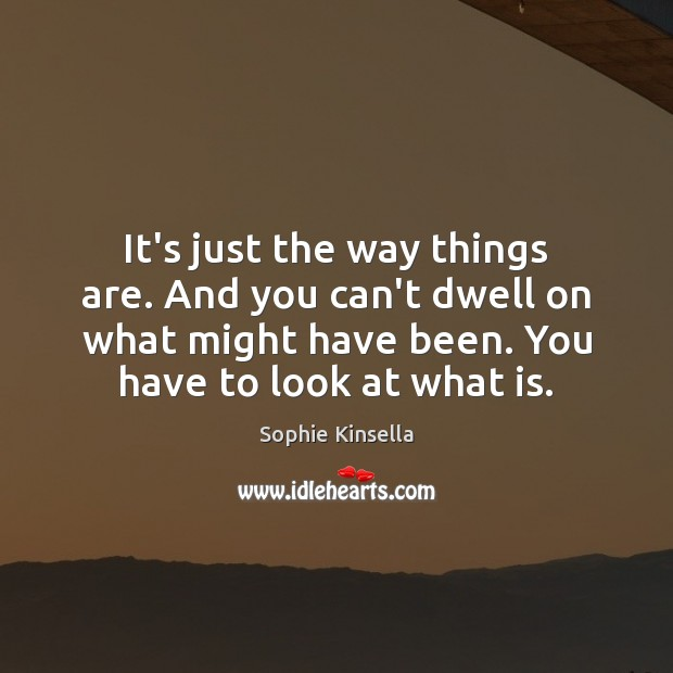 It's just the way things are. And you can't dwell on what Sophie Kinsella Picture Quote