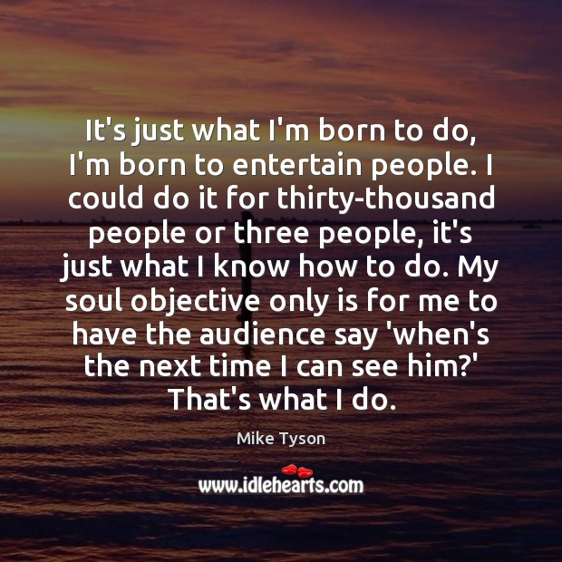It's just what I'm born to do, I'm born to entertain people. Mike Tyson Picture Quote