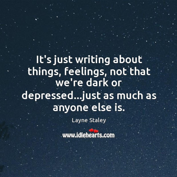 It's just writing about things, feelings, not that we're dark or depressed… Layne Staley Picture Quote