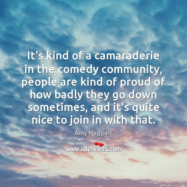 It's kind of a camaraderie in the comedy community, people are kind Image