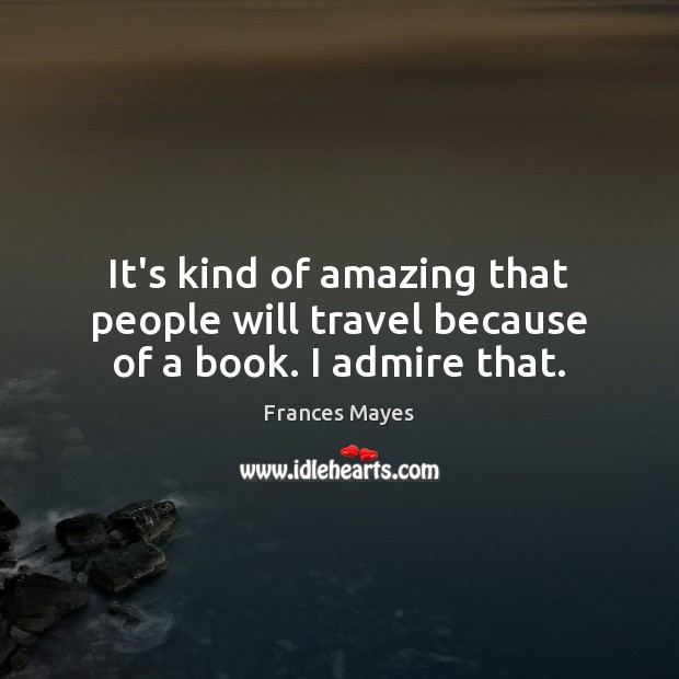It's kind of amazing that people will travel because of a book. I admire that. Image