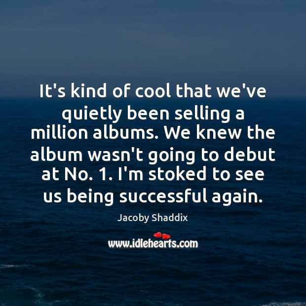 It's kind of cool that we've quietly been selling a million albums. Being Successful Quotes Image