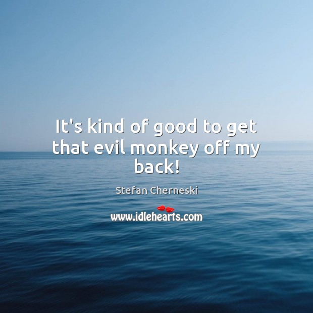 It's kind of good to get that evil monkey off my back! Image