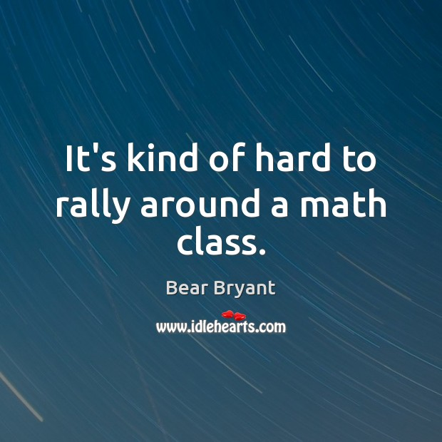 It's kind of hard to rally around a math class. Bear Bryant Picture Quote