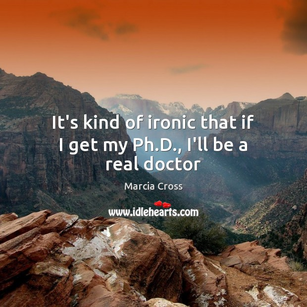 It's kind of ironic that if I get my Ph.D., I'll be a real doctor Image