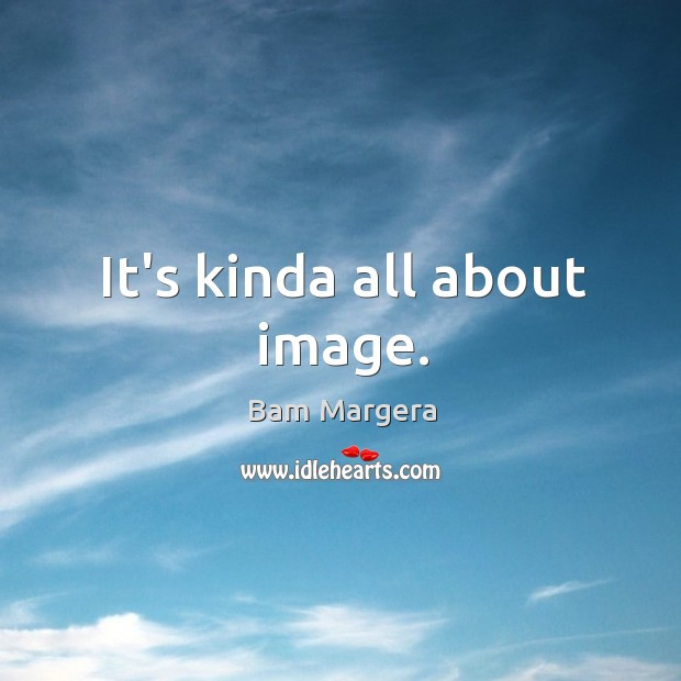 It's kinda all about image. Bam Margera Picture Quote