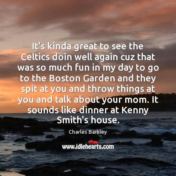 It's kinda great to see the Celtics doin well again cuz that Charles Barkley Picture Quote