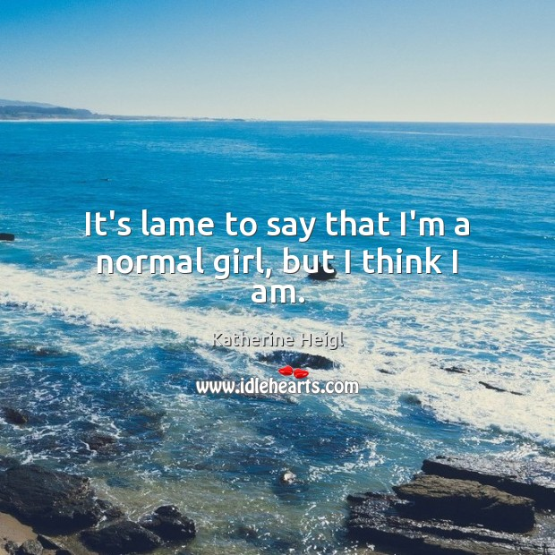 It's lame to say that I'm a normal girl, but I think I am. Katherine Heigl Picture Quote
