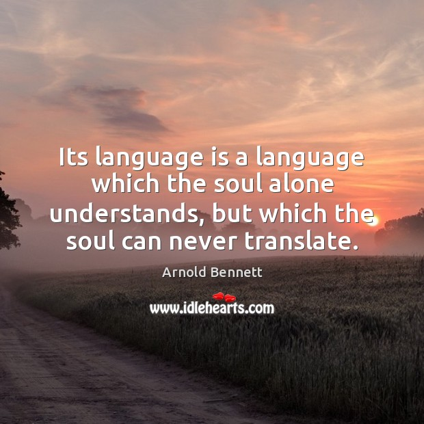 Its language is a language which the soul alone understands, but which Arnold Bennett Picture Quote