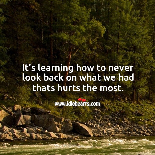 It's learning how to never look back on what we had thats hurts the most. Never Look Back Quotes Image