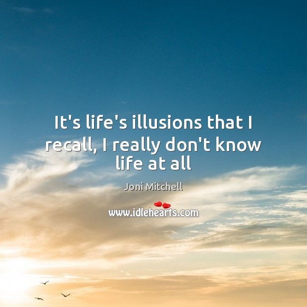 It's life's illusions that I recall, I really don't know life at all Image