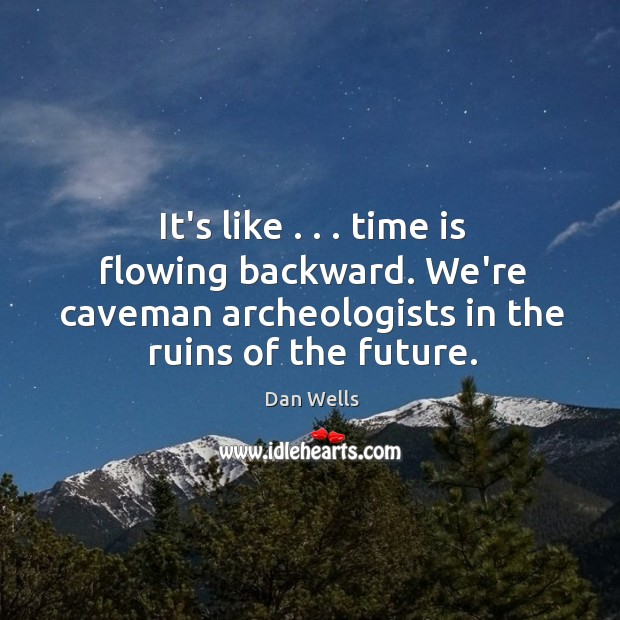 It's like . . . time is flowing backward. We're caveman archeologists in the ruins Dan Wells Picture Quote