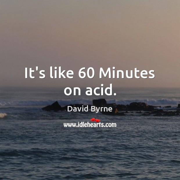 It's like 60 Minutes on acid. Image