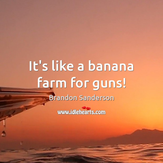 It's like a banana farm for guns! Brandon Sanderson Picture Quote