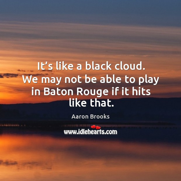 Image, It's like a black cloud. We may not be able to play in baton rouge if it hits like that.