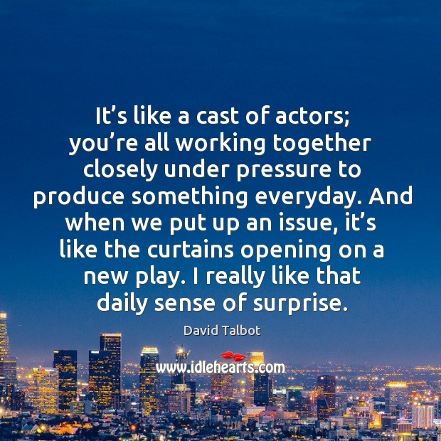 It's like a cast of actors; you're all working together closely under pressure to David Talbot Picture Quote