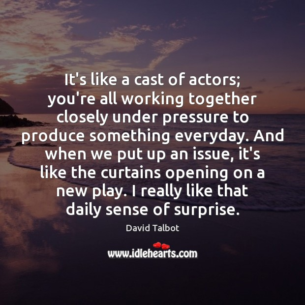 It's like a cast of actors; you're all working together closely under David Talbot Picture Quote
