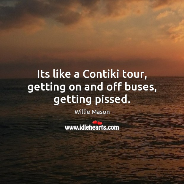 Its like a Contiki tour, getting on and off buses, getting pissed. Image