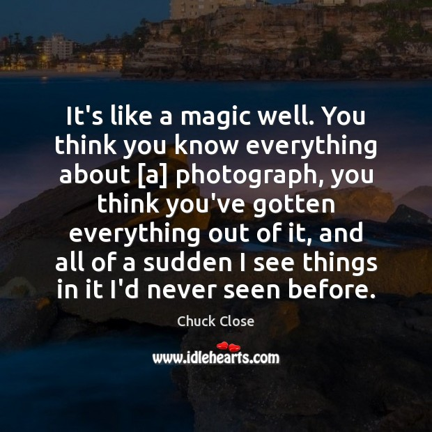 It's like a magic well. You think you know everything about [a] Chuck Close Picture Quote