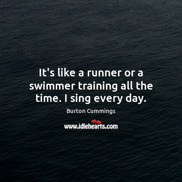 It's like a runner or a swimmer training all the time. I sing every day. Image