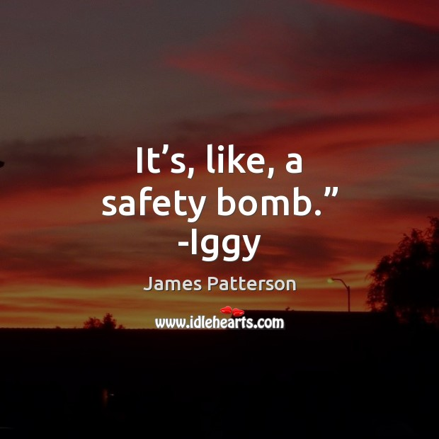 """It's, like, a safety bomb."""" -Iggy James Patterson Picture Quote"""