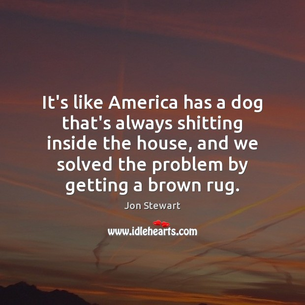 Image, It's like America has a dog that's always shitting inside the house,