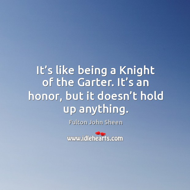 It's like being a knight of the garter. It's an honor, but it doesn't hold up anything. Image