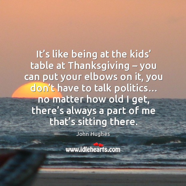 It's like being at the kids' table at thanksgiving – you can put your elbows on it John Hughes Picture Quote
