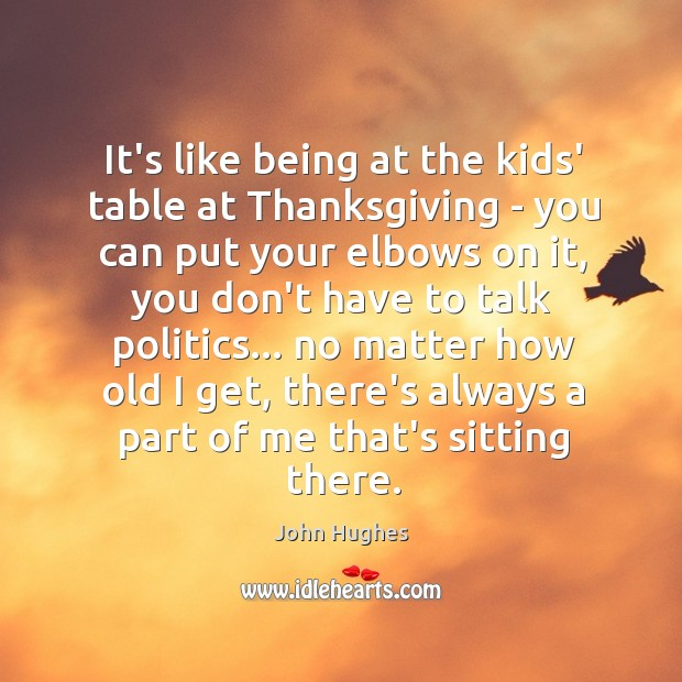 It's like being at the kids' table at Thanksgiving – you can John Hughes Picture Quote