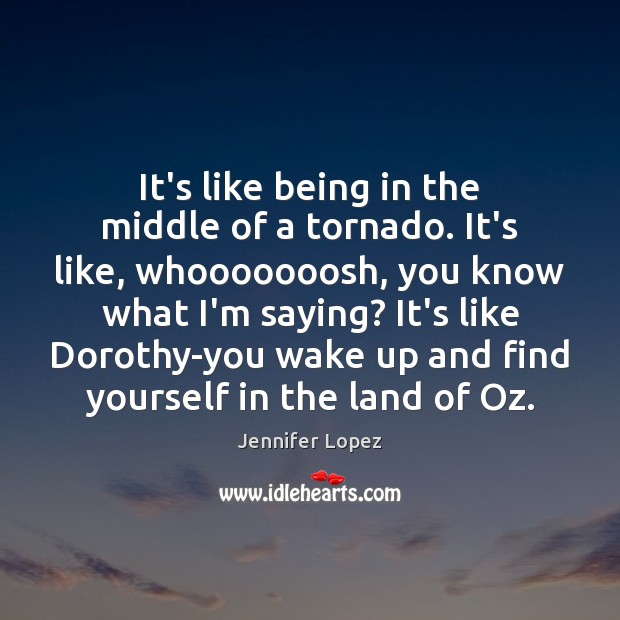It's like being in the middle of a tornado. It's like, whooooooosh, Jennifer Lopez Picture Quote