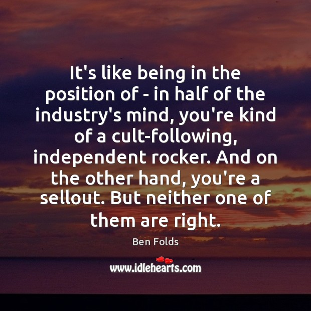 It's like being in the position of – in half of the Ben Folds Picture Quote