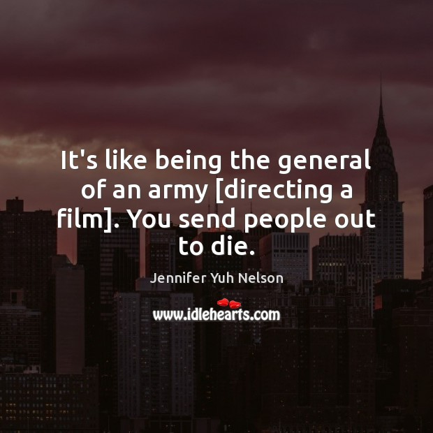 It's like being the general of an army [directing a film]. You send people out to die. Jennifer Yuh Nelson Picture Quote