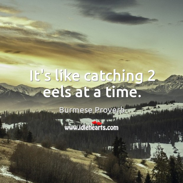 It's like catching 2 eels at a time. Burmese Proverbs Image