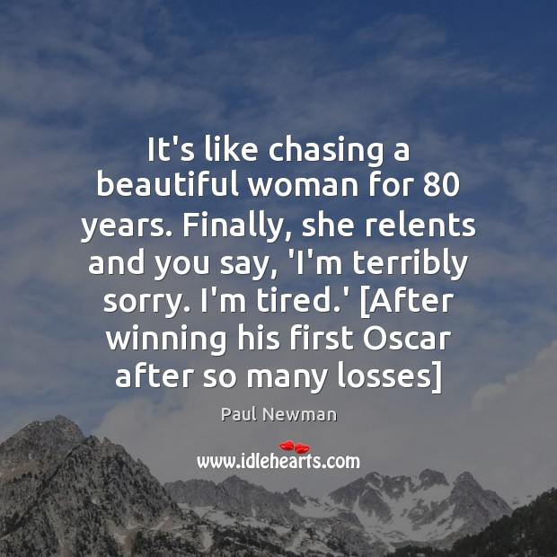 It's like chasing a beautiful woman for 80 years. Finally, she relents and Paul Newman Picture Quote