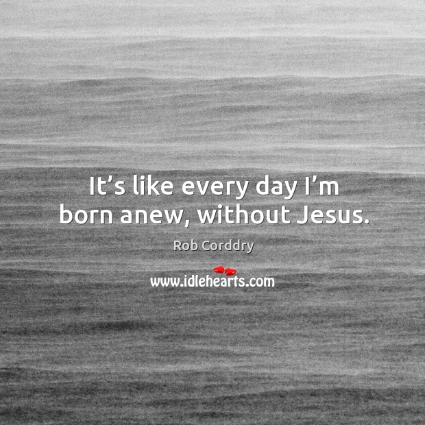 It's like every day I'm born anew, without jesus. Image