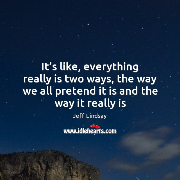 It's like, everything really is two ways, the way we all Jeff Lindsay Picture Quote