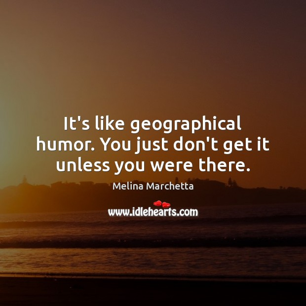 It's like geographical humor. You just don't get it unless you were there. Melina Marchetta Picture Quote