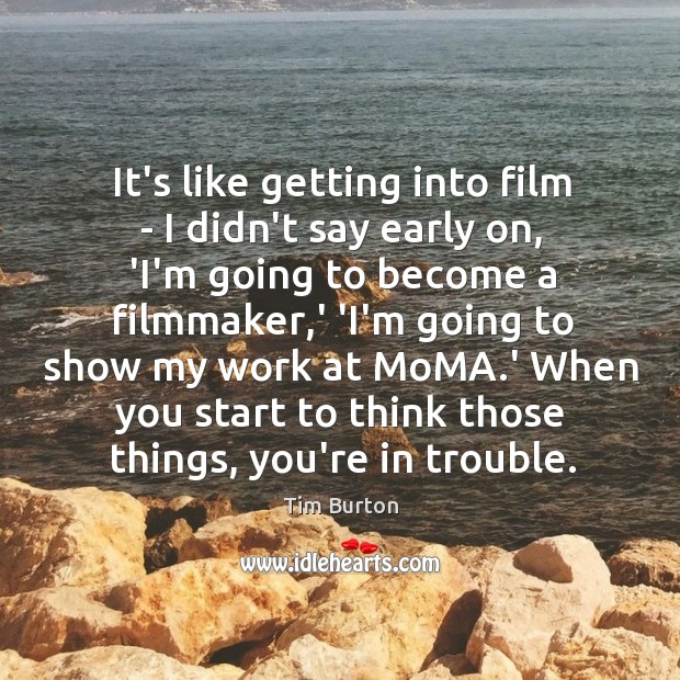 It's like getting into film – I didn't say early on, 'I'm Image